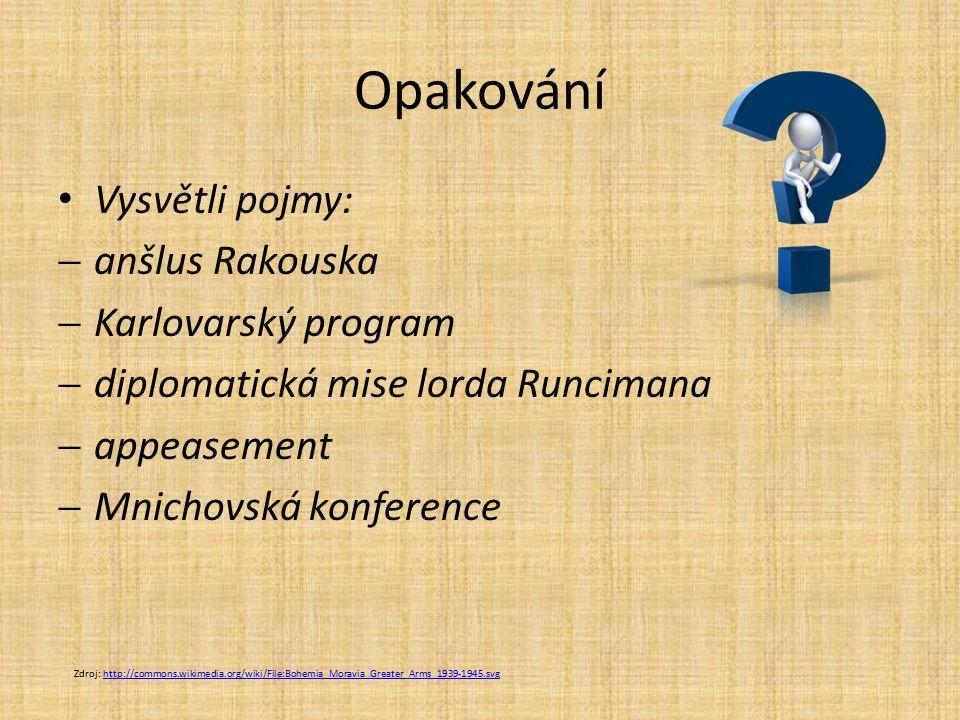 Opakování Vysvětli pojmy:  anšlus Rakouska  Karlovarský program  diplomatická mise lorda Runcimana  appeasement  Mnichovská konference Zdroj: http://commons.wikimedia.org/wiki/File:Bohemia_Moravia_Greater_Arms_1939-1945.svghttp://commons.wikimedia.org/wiki/File:Bohemia_Moravia_Greater_Arms_1939-1945.svg