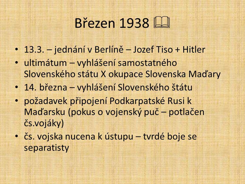 Březen 1938  13.3. – jednání v Berlíně – Jozef Tiso + Hitler ultimátum – vyhlášení samostatného Slovenského státu X okupace Slovenska Maďary 14. břez