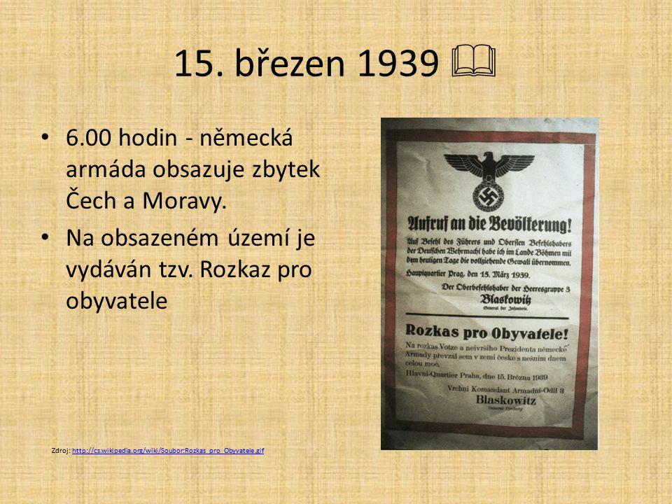 15. březen 1939  6.00 hodin - německá armáda obsazuje zbytek Čech a Moravy. Na obsazeném území je vydáván tzv. Rozkaz pro obyvatele Zdroj: http://cs.