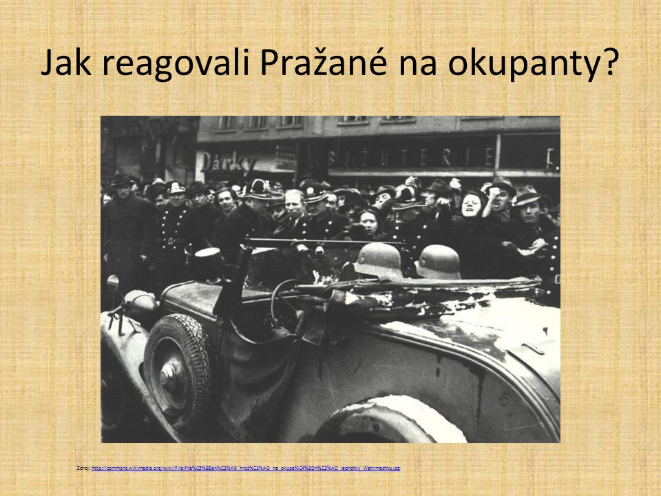 Jak reagovali Pražané na okupanty? Zdroj: http://commons.wikimedia.org/wiki/File:Pra%C5%BEan%C3%A9_hroz%C3%AD_na_okupa%C4%8Dn%C3%AD_jednotky_Wehrmacht