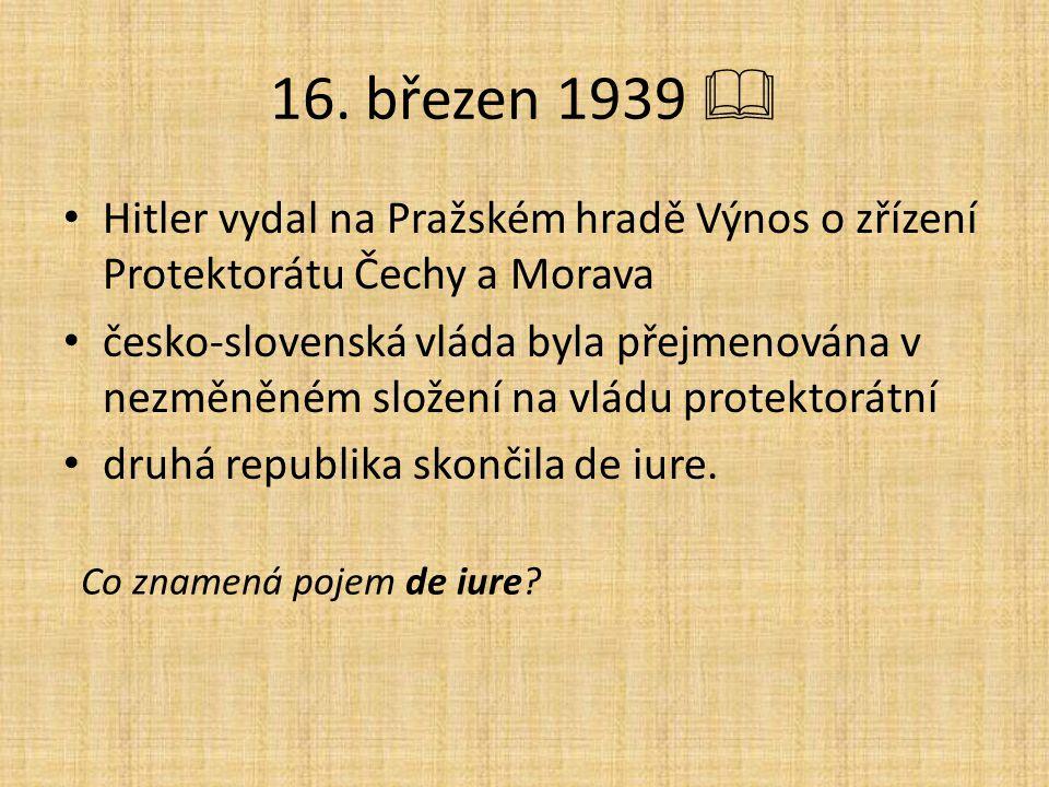 16. březen 1939  Hitler vydal na Pražském hradě Výnos o zřízení Protektorátu Čechy a Morava česko-slovenská vláda byla přejmenována v nezměněném slož