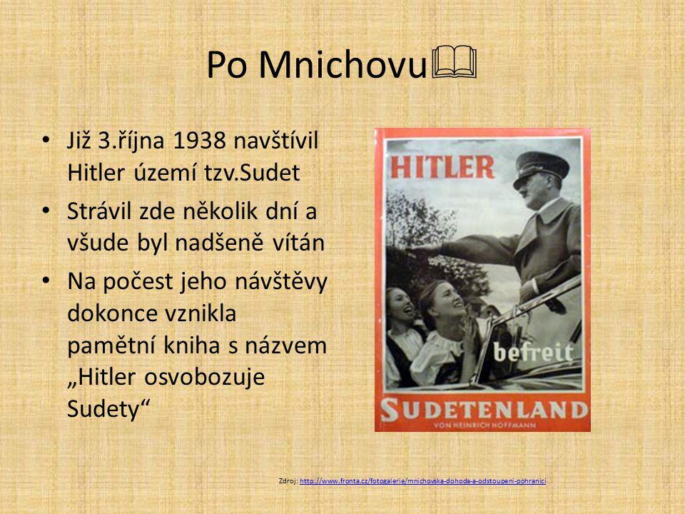 Po Mnichovu  Již 3.října 1938 navštívil Hitler území tzv.Sudet Strávil zde několik dní a všude byl nadšeně vítán Na počest jeho návštěvy dokonce vzni