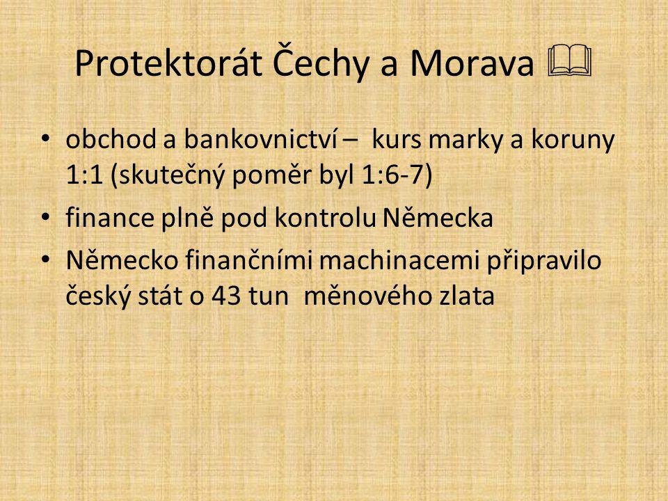 Protektorát Čechy a Morava  obchod a bankovnictví – kurs marky a koruny 1:1 (skutečný poměr byl 1:6-7) finance plně pod kontrolu Německa Německo finančními machinacemi připravilo český stát o 43 tun měnového zlata