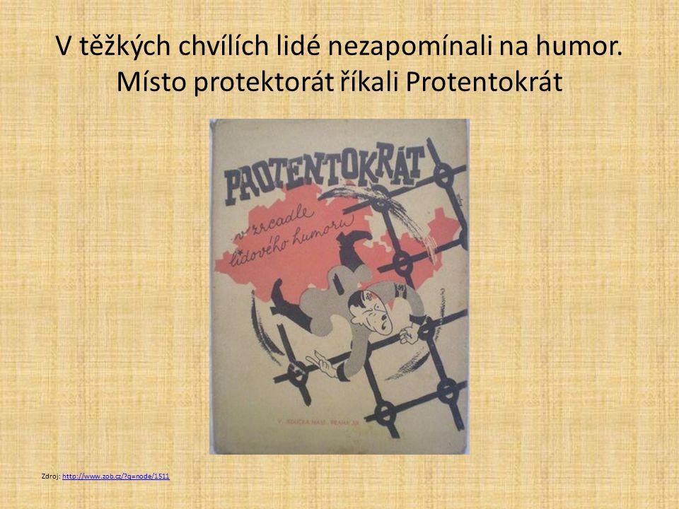 V těžkých chvílích lidé nezapomínali na humor. Místo protektorát říkali Protentokrát Zdroj: http://www.zob.cz/?q=node/1511http://www.zob.cz/?q=node/15