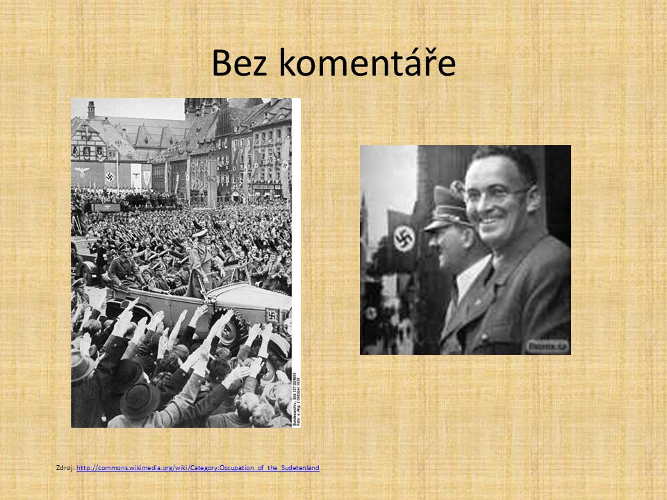 Bez komentáře Zdroj: http://commons.wikimedia.org/wiki/Category:Occupation_of_the_Sudetenlandhttp://commons.wikimedia.org/wiki/Category:Occupation_of_the_Sudetenland