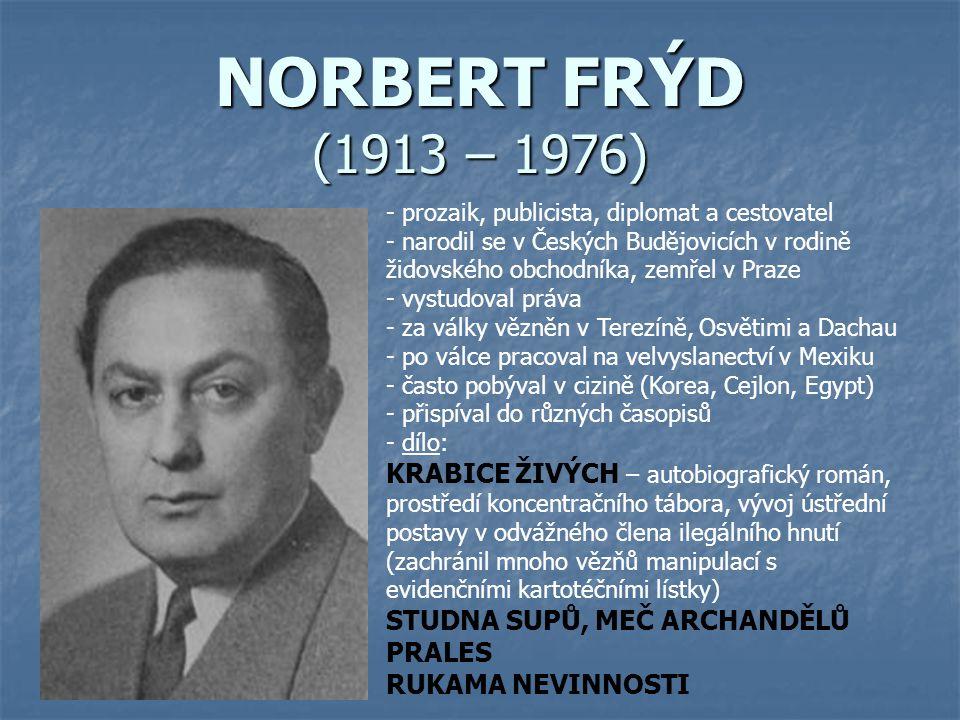 NORBERT FRÝD (1913 – 1976) - prozaik, publicista, diplomat a cestovatel - narodil se v Českých Budějovicích v rodině židovského obchodníka, zemřel v Praze - vystudoval práva - za války vězněn v Terezíně, Osvětimi a Dachau - po válce pracoval na velvyslanectví v Mexiku - často pobýval v cizině (Korea, Cejlon, Egypt) - přispíval do různých časopisů - d- dílo: KRABICE ŽIVÝCH – autobiografický román, prostředí koncentračního tábora, vývoj ústřední postavy v odvážného člena ilegálního hnutí (zachránil mnoho vězňů manipulací s evidenčními kartotéčními lístky) STUDNA SUPŮ, MEČ ARCHANDĚLŮ PRALES RUKAMA NEVINNOSTI