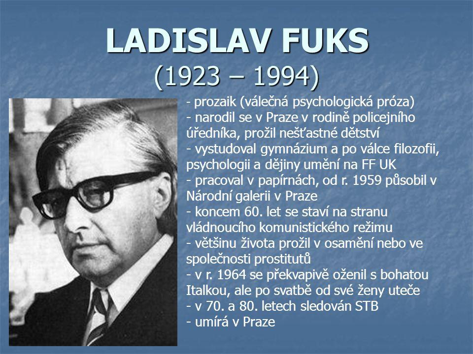 LADISLAV FUKS (1923 – 1994) - p- prozaik (válečná psychologická próza) - narodil se v Praze v rodině policejního úředníka, prožil nešťastné dětství - vystudoval gymnázium a po válce filozofii, psychologii a dějiny umění na FF UK - pracoval v papírnách, od r.