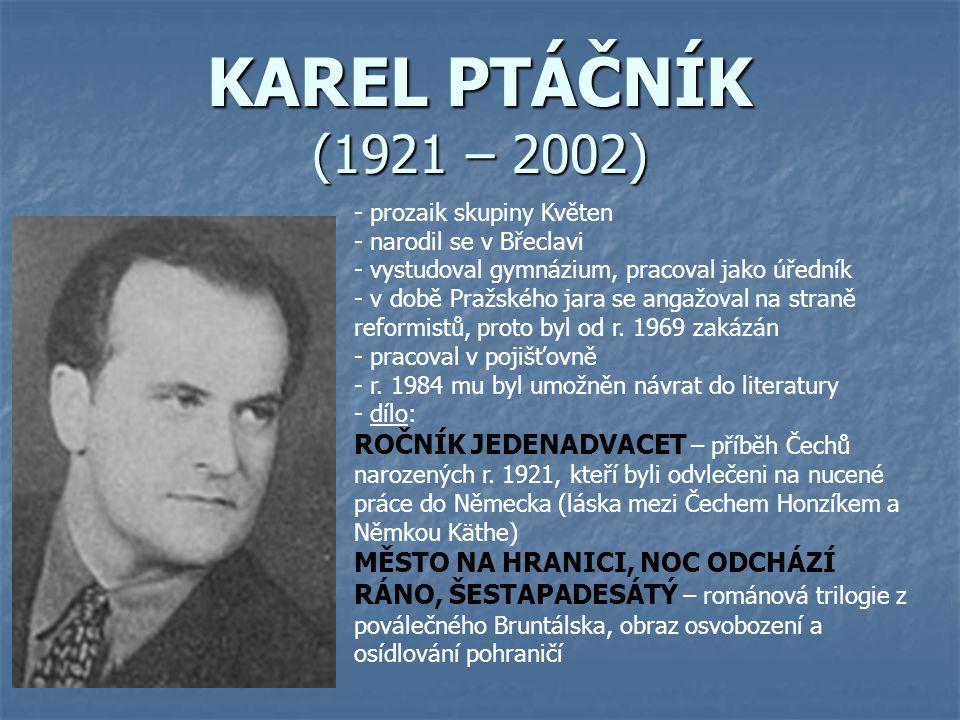 KAREL PTÁČNÍK (1921 – 2002) - prozaik skupiny Květen - narodil se v Břeclavi - vystudoval gymnázium, pracoval jako úředník době Pražského jara se angažoval na straně reformistů, proto byl od r.
