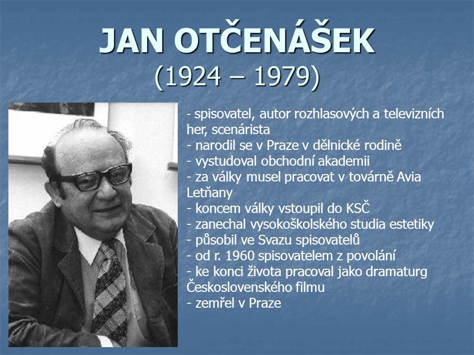 JAN OTČENÁŠEK (1924 – 1979) - s- spisovatel, autor rozhlasových a televizních her, scenárista - narodil se v Praze v dělnické rodině - vystudoval obchodní akademii - za války musel pracovat v továrně Avia Letňany - koncem války vstoupil do KSČ - zanechal vysokoškolského studia estetiky - působil ve Svazu spisovatelů - od r.