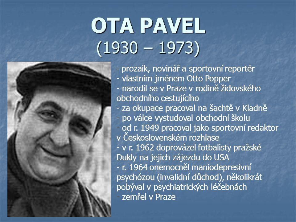 OTA PAVEL (1930 – 1973) - p- prozaik, novinář a sportovní reportér - vlastním jménem Otto Popper - narodil se v Praze v rodině židovského obchodního cestujícího - za okupace pracoval na šachtě v Kladně - po válce vystudoval obchodní školu - od r.