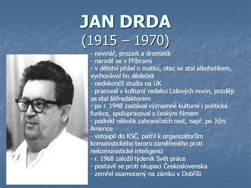 JAN DRDA (1915 – 1970) - novinář, prozaik a dramatik arodil se v Příbrami - v dětství přišel o matku, otec se stal alkoholikem, vychovával ho dědeček - nedokončil studia na UK - pracoval v kulturní redakci Lidových novin, později se stal šéfredaktorem o r.