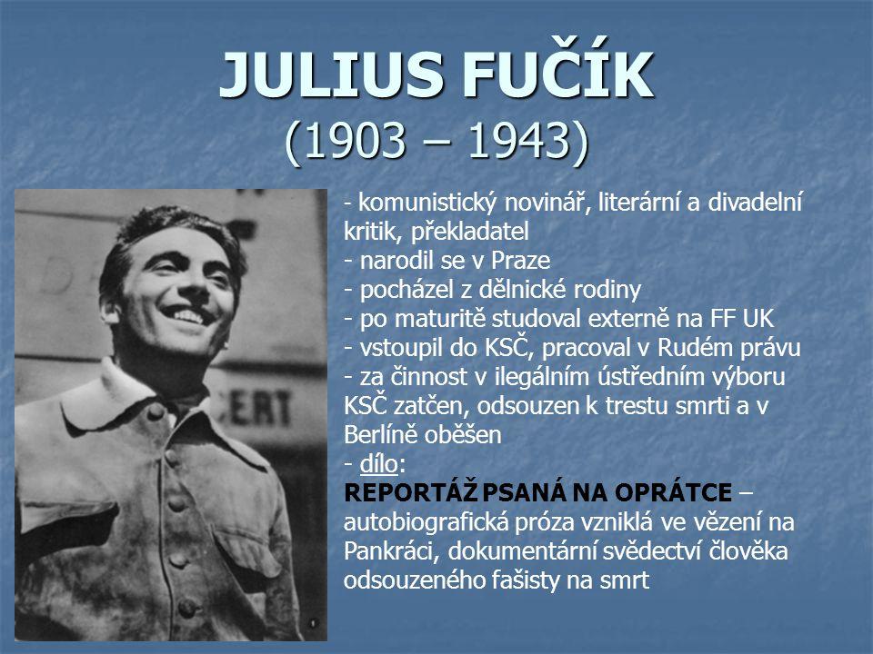 JULIUS FUČÍK (1903 – 1943) - k- komunistický novinář, literární a divadelní kritik, překladatel - narodil se v Praze - pocházel z dělnické rodiny o ma