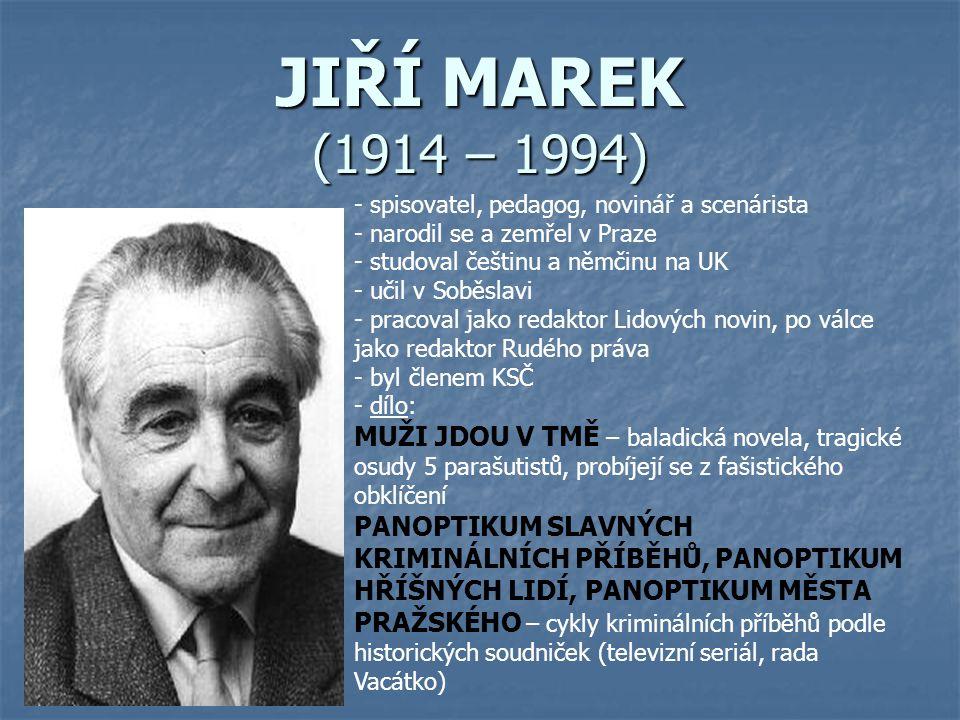 JIŘÍ MAREK (1914 – 1994) - spisovatel, pedagog, novinář a scenárista - narodil se a zemřel v Praze - studoval češtinu a němčinu na UK - učil v Soběslavi - pracoval jako redaktor Lidových novin, po válce jako redaktor Rudého práva - byl členem KSČ - d- dílo: MUŽI JDOU V TMĚ – baladická novela, tragické osudy 5 parašutistů, probíjejí se z fašistického obklíčení PANOPTIKUM SLAVNÝCH KRIMINÁLNÍCH PŘÍBĚHŮ, PANOPTIKUM HŘÍŠNÝCH LIDÍ, PANOPTIKUM MĚSTA PRAŽSKÉHO – cykly kriminálních příběhů podle historických soudniček (televizní seriál, rada Vacátko)
