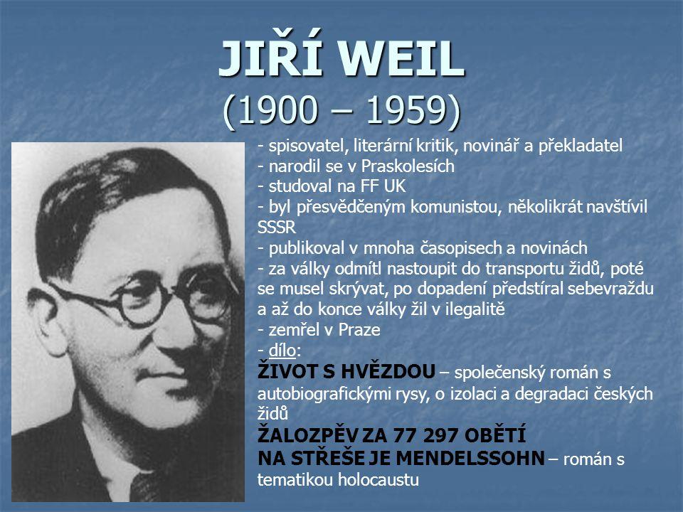 JIŘÍ WEIL (1900 – 1959) - spisovatel, literární kritik, novinář a překladatel - narodil se v Praskolesích - studoval na FF UK - byl přesvědčeným komunistou, několikrát navštívil SSSR - publikoval v mnoha časopisech a novinách - za války odmítl nastoupit do transportu židů, poté se musel skrývat, po dopadení předstíral sebevraždu a až do konce války žil v ilegalitě emřel v Praze - d- dílo: ŽIVOT S HVĚZDOU – společenský román s autobiografickými rysy, o izolaci a degradaci českých židů ŽALOZPĚV ZA 77 297 OBĚTÍ NA STŘEŠE JE MENDELSSOHN – román s tematikou holocaustu