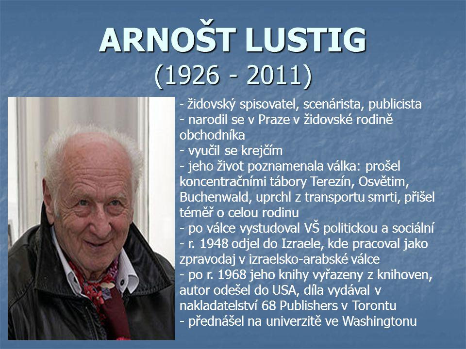 ARNOŠT LUSTIG (1926 - 2011) - ž- židovský spisovatel, scenárista, publicista - narodil se v Praze v židovské rodině obchodníka - vyučil se krejčím - j