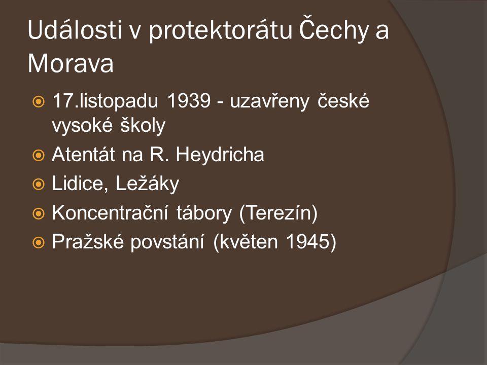 Události v protektorátu Čechy a Morava  17.listopadu 1939 - uzavřeny české vysoké školy  Atentát na R. Heydricha  Lidice, Ležáky  Koncentrační táb