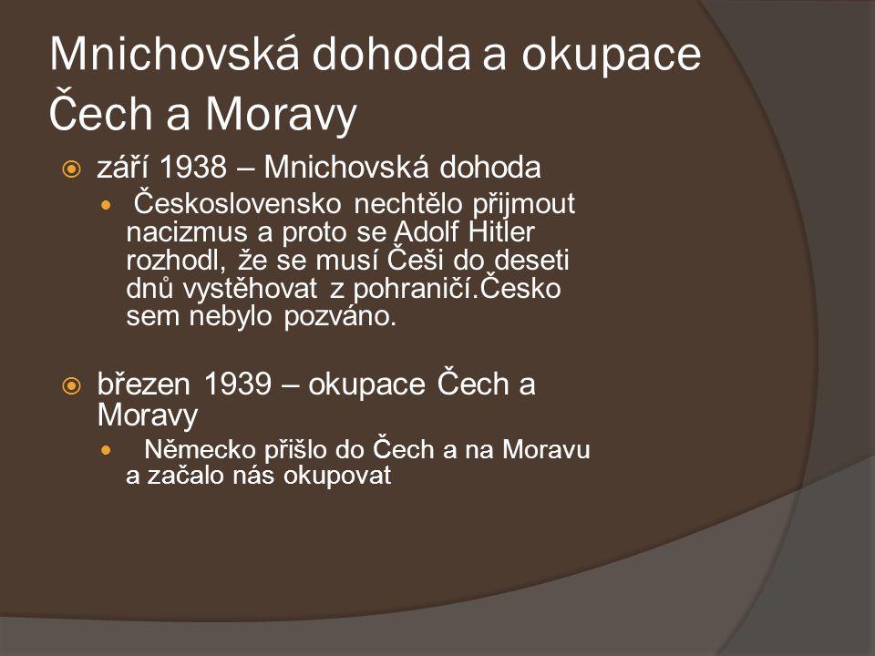 Mnichovská dohoda a okupace Čech a Moravy  září 1938 – Mnichovská dohoda Československo nechtělo přijmout nacizmus a proto se Adolf Hitler rozhodl, ž