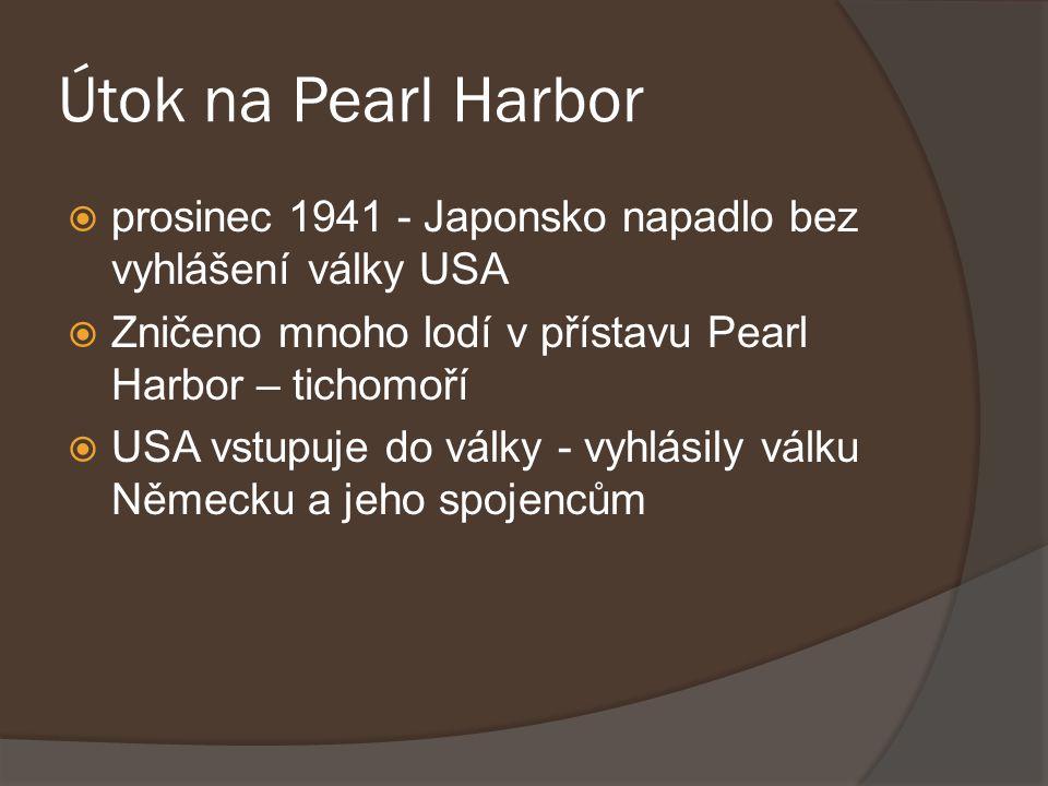 Útok na Pearl Harbor  prosinec 1941 - Japonsko napadlo bez vyhlášení války USA  Zničeno mnoho lodí v přístavu Pearl Harbor – tichomoří  USA vstupuj