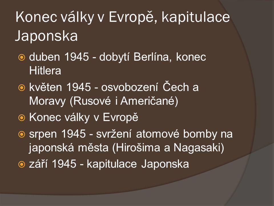 Konec války v Evropě, kapitulace Japonska  duben 1945 - dobytí Berlína, konec Hitlera  květen 1945 - osvobození Čech a Moravy (Rusové i Američané) 