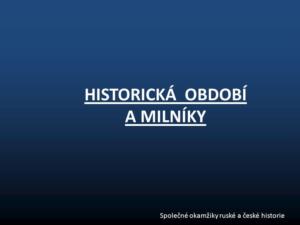 HISTORICKÁ OBDOBÍ A MILNÍKY Společné okamžiky ruské a české historie