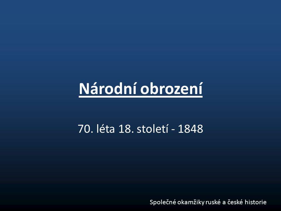 Národní obrození 70. léta 18. století - 1848 Společné okamžiky ruské a české historie