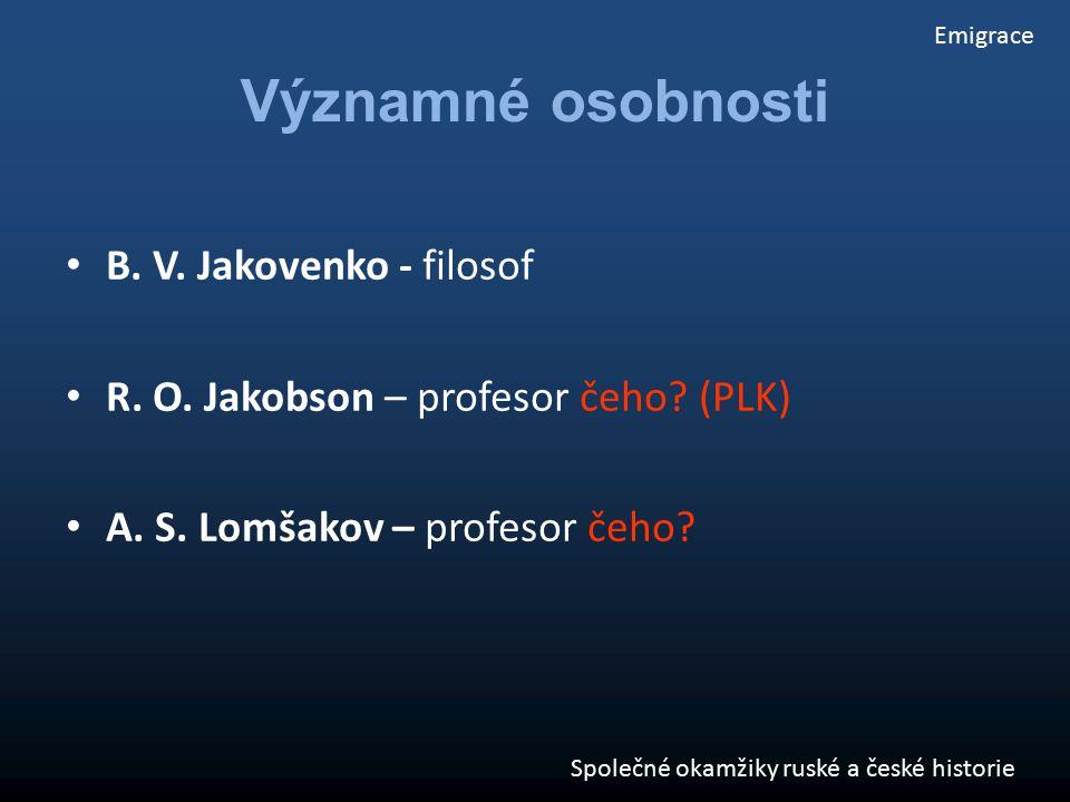 B. V. Jakovenko - filosof R. O. Jakobson – profesor čeho? (PLK) A. S. Lomšakov – profesor čeho? Emigrace Společné okamžiky ruské a české historie Význ