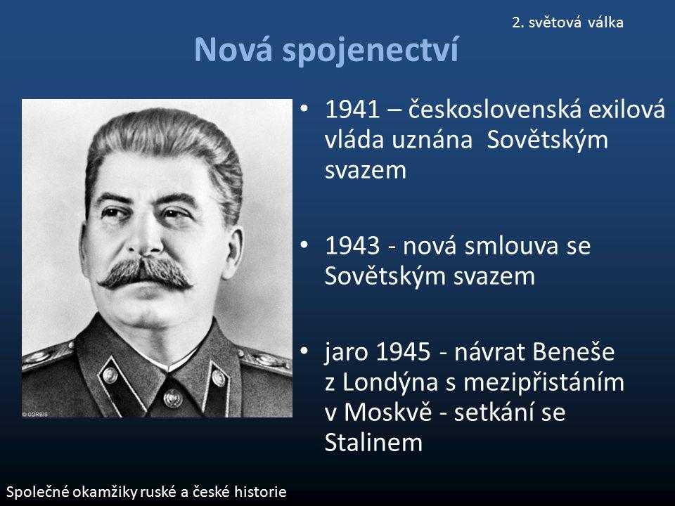 Nová spojenectví 1941 – československá exilová vláda uznána Sovětským svazem 1943 - nová smlouva se Sovětským svazem jaro 1945 - návrat Beneše z Londý