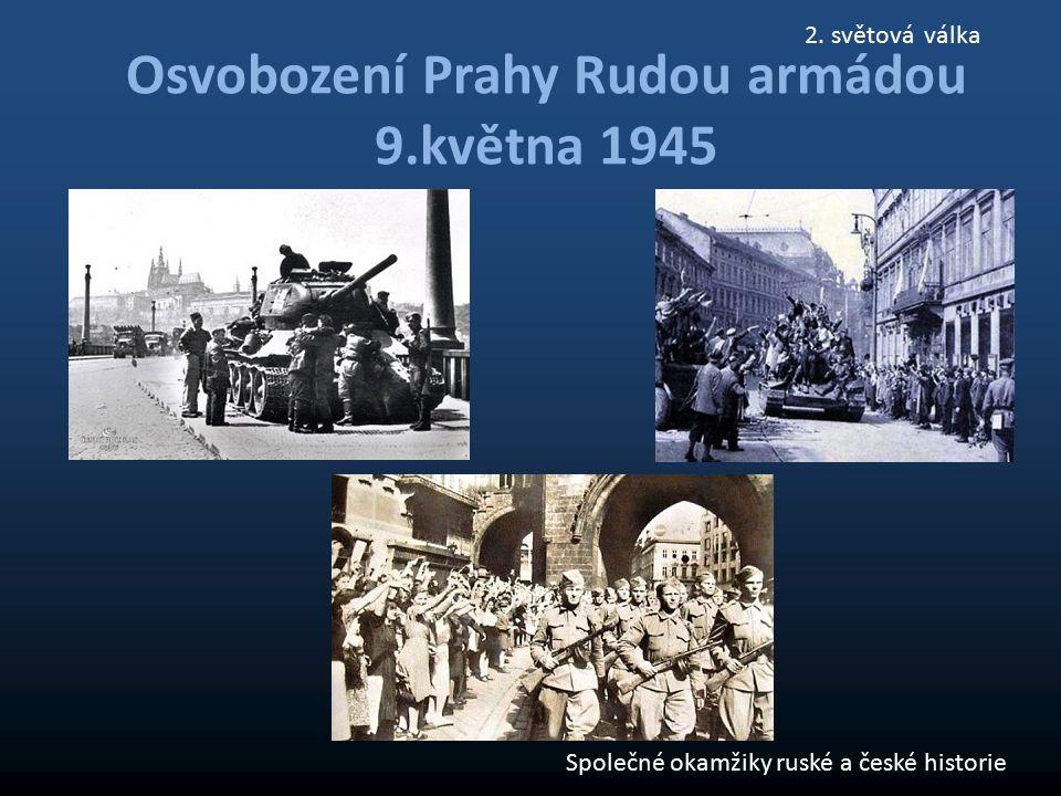 Osvobození Prahy Rudou armádou 9.května 1945 Společné okamžiky ruské a české historie 2. světová válka
