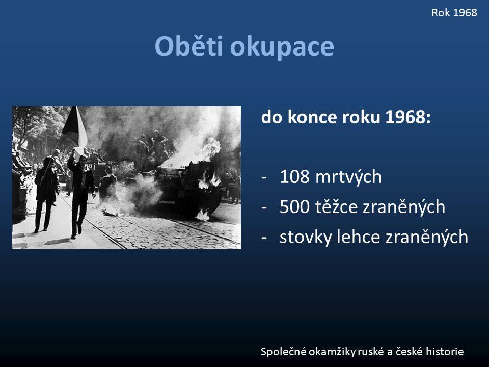 Oběti okupace do konce roku 1968: -108 mrtvých -500 těžce zraněných -stovky lehce zraněných Společné okamžiky ruské a české historie Rok 1968