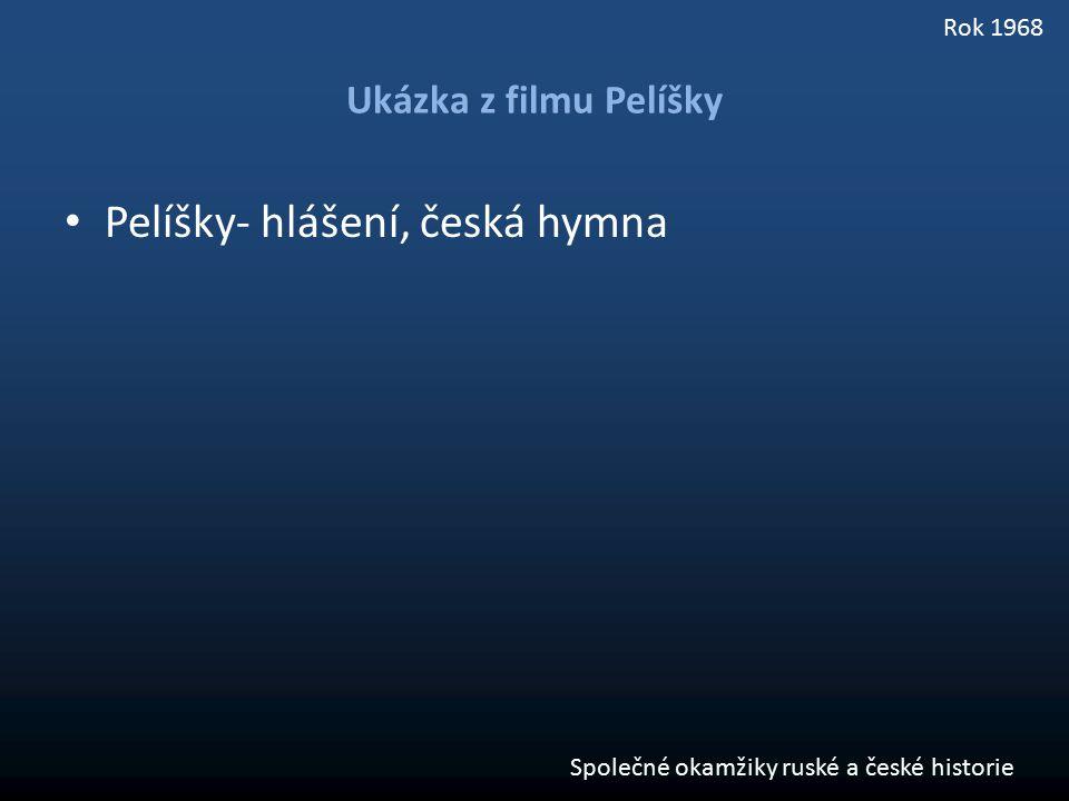 Ukázka z filmu Pelíšky Pelíšky- hlášení, česká hymna Společné okamžiky ruské a české historie Rok 1968