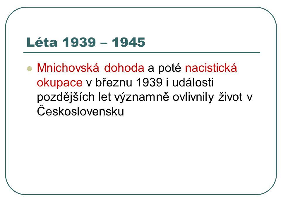 Léta 1939 – 1945 Mnichovská dohoda a poté nacistická okupace v březnu 1939 i události pozdějších let významně ovlivnily život v Československu