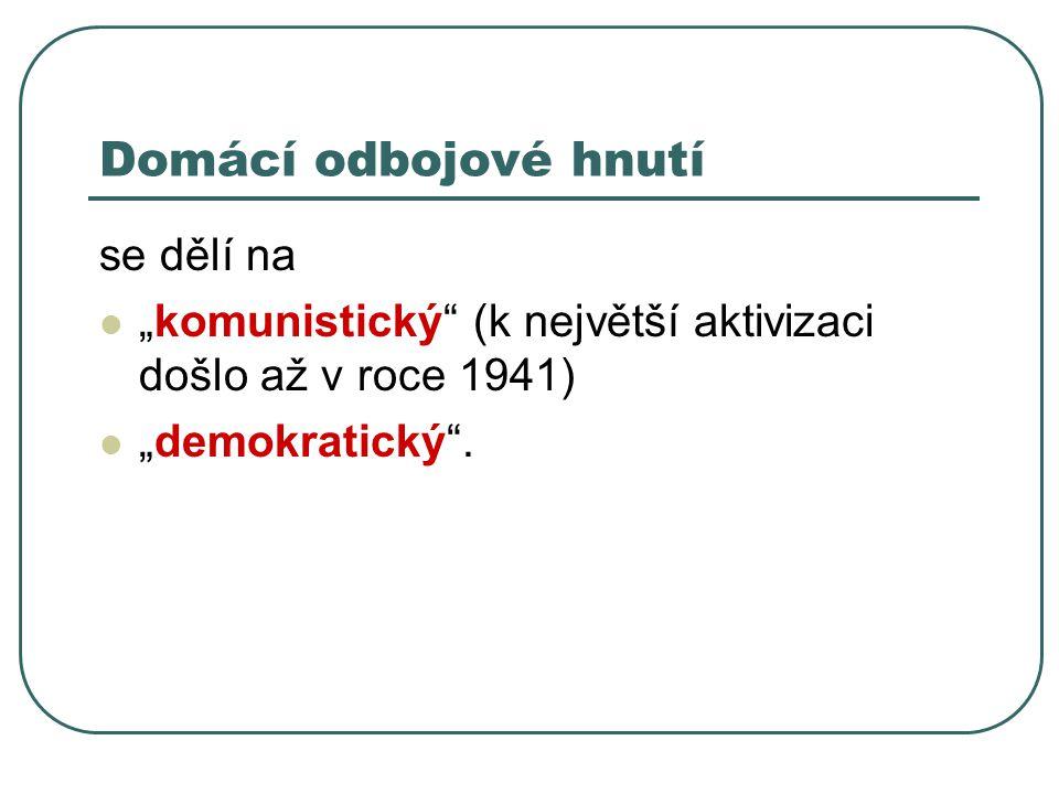 """Domácí odbojové hnutí se dělí na """"komunistický"""" (k největší aktivizaci došlo až v roce 1941) """"demokratický""""."""