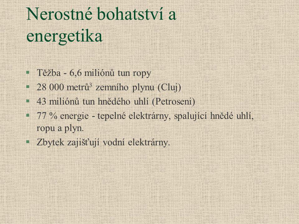 Nerostné bohatství a energetika §Těžba - 6,6 miliónů tun ropy §28 000 metrů 3 zemního plynu (Cluj) §43 miliónů tun hnědého uhlí (Petroseni) §77 % energie - tepelné elektrárny, spalující hnědé uhlí, ropu a plyn.