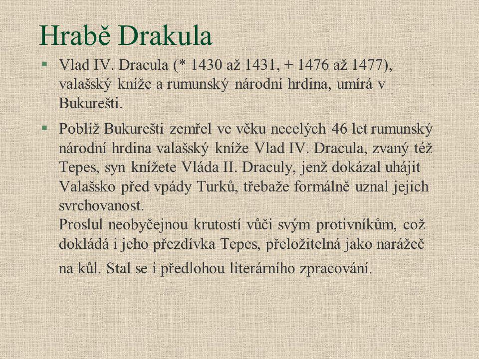 Hrabě Drakula §Vlad IV. Dracula (* 1430 až 1431, + 1476 až 1477), valašský kníže a rumunský národní hrdina, umírá v Bukurešti. §Poblíž Bukurešti zemře