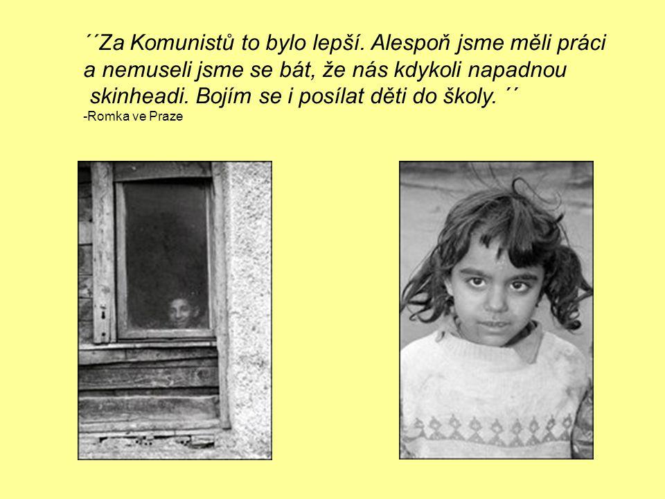 ´´Za Komunistů to bylo lepší. Alespoň jsme měli práci a nemuseli jsme se bát, že nás kdykoli napadnou skinheadi. Bojím se i posílat děti do školy. ´´