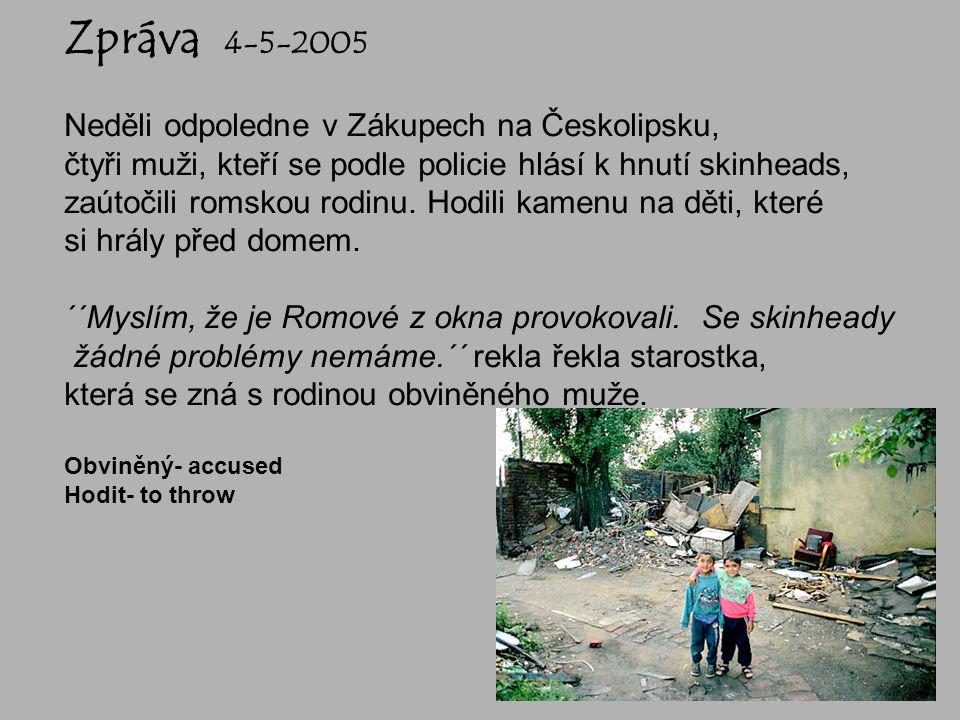 Zpráva 4-5-2005 Neděli odpoledne v Zákupech na Českolipsku, čtyři muži, kteří se podle policie hlásí k hnutí skinheads, zaútočili romskou rodinu. Hodi