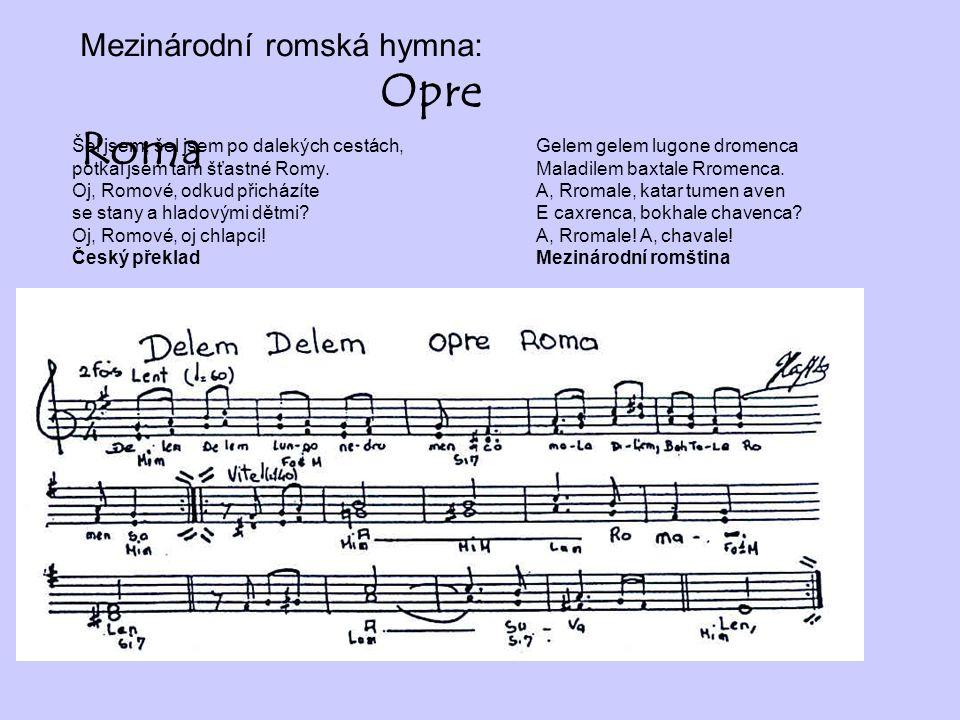 Mezinárodní romská hymna: Opre Roma Šel jsem, šel jsem po dalekých cestách, potkal jsem tam šťastné Romy. Oj, Romové, odkud přicházíte se stany a hlad