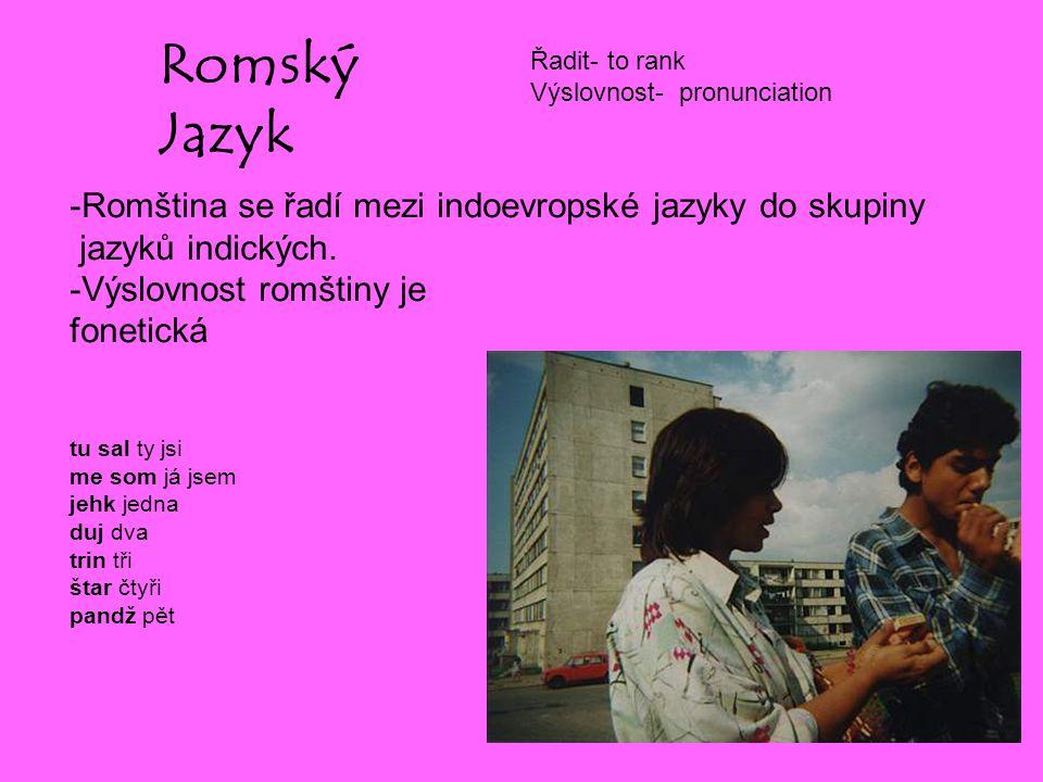 Romský Jazyk -Romština se řadí mezi indoevropské jazyky do skupiny jazyků indických. -Výslovnost romštiny je fonetická tu sal ty jsi me som já jsem je