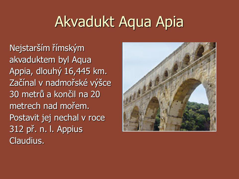 Akvadukt Aqua Apia Nejstarším římským akvaduktem byl Aqua Appia, dlouhý 16,445 km. Začínal v nadmořské výšce 30 metrů a končil na 20 metrech nad mořem