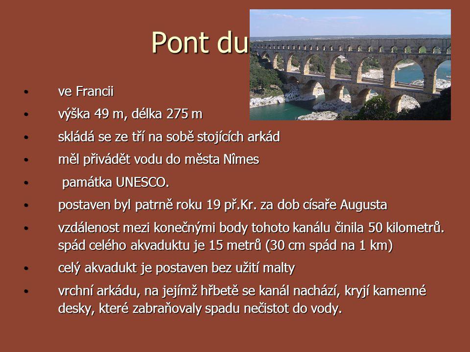 Pont du Gard ve Francii ve Francii výška 49 m, délka 275 m výška 49 m, délka 275 m skládá se ze tří na sobě stojících arkád skládá se ze tří na sobě s