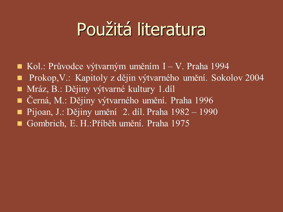 Použitá literatura Kol.: Průvodce výtvarným uměním I – V. Praha 1994 Prokop,V.: Kapitoly z dějin výtvarného umění. Sokolov 2004 Mráz, B.: Dějiny výtva