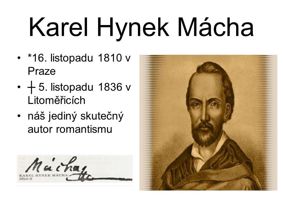 Karel Hynek Mácha *16. listopadu 1810 v Praze ┼ 5. listopadu 1836 v Litoměřicích náš jediný skutečný autor romantismu