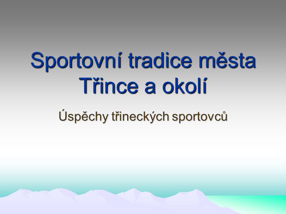 Sportovní tradice města Třince a okolí Úspěchy třineckých sportovců