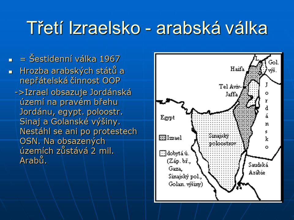 Třetí Izraelsko - arabská válka = Šestidenní válka 1967 = Šestidenní válka 1967 Hrozba arabských států a nepřátelská činnost OOP Hrozba arabských států a nepřátelská činnost OOP ->Izrael obsazuje Jordánská území na pravém břehu Jordánu, egypt.