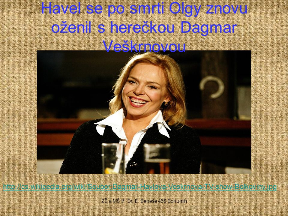 Havel se po smrti Olgy znovu oženil s herečkou Dagmar Veškrnovou http://cs.wikipedia.org/wiki/Soubor:Dagmar-Havlova-Veskrnova-TV-show-Bolkoviny.jpg ZŠ a MŠ tř.