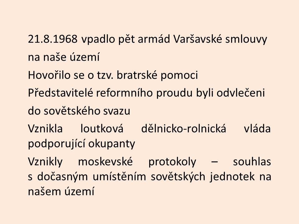 21.8.1968 vpadlo pět armád Varšavské smlouvy na naše území Hovořilo se o tzv. bratrské pomoci Představitelé reformního proudu byli odvlečeni do sověts