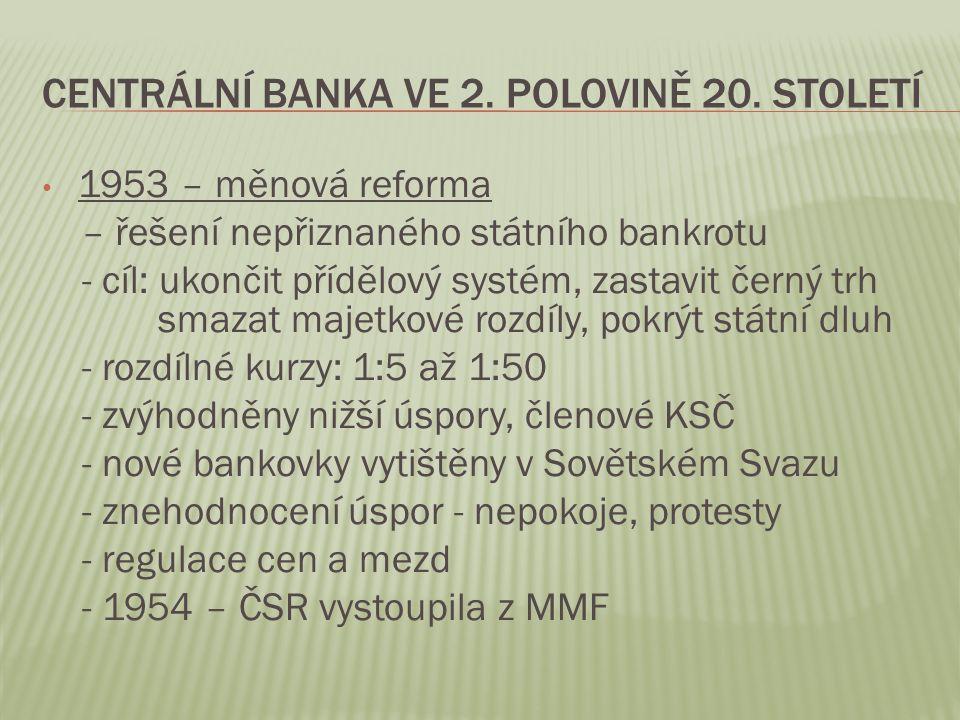 CENTRÁLNÍ BANKA VE 2. POLOVINĚ 20. STOLETÍ 1953 – měnová reforma – řešení nepřiznaného státního bankrotu - cíl: ukončit přídělový systém, zastavit čer