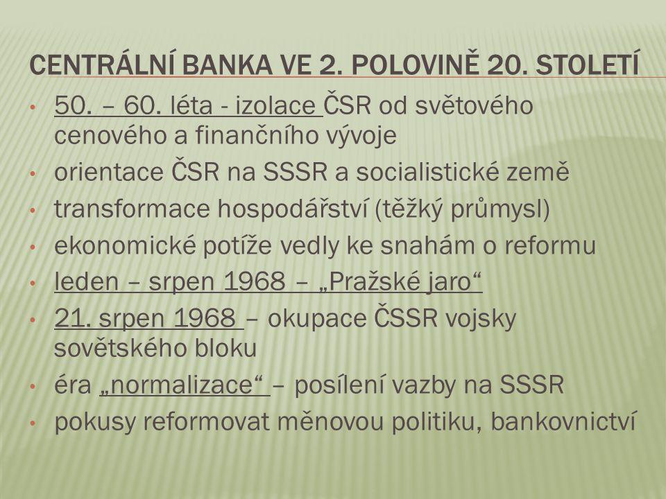 CENTRÁLNÍ BANKA VE 2. POLOVINĚ 20. STOLETÍ 50. – 60. léta - izolace ČSR od světového cenového a finančního vývoje orientace ČSR na SSSR a socialistick
