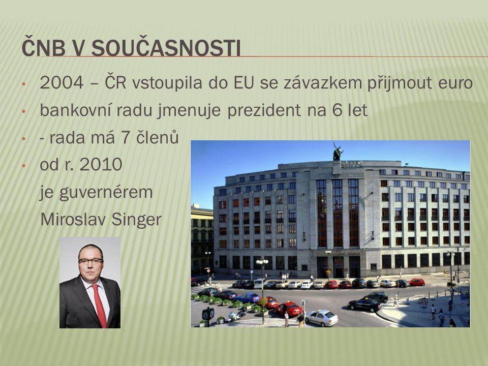 ČNB V SOUČASNOSTI 2004 – ČR vstoupila do EU se závazkem přijmout euro bankovní radu jmenuje prezident na 6 let - rada má 7 členů od r. 2010 je guverné