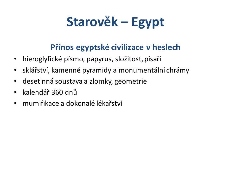 Starověk – Egypt Přínos egyptské civilizace v heslech hieroglyfické písmo, papyrus, složitost, písaři sklářství, kamenné pyramidy a monumentální chrám